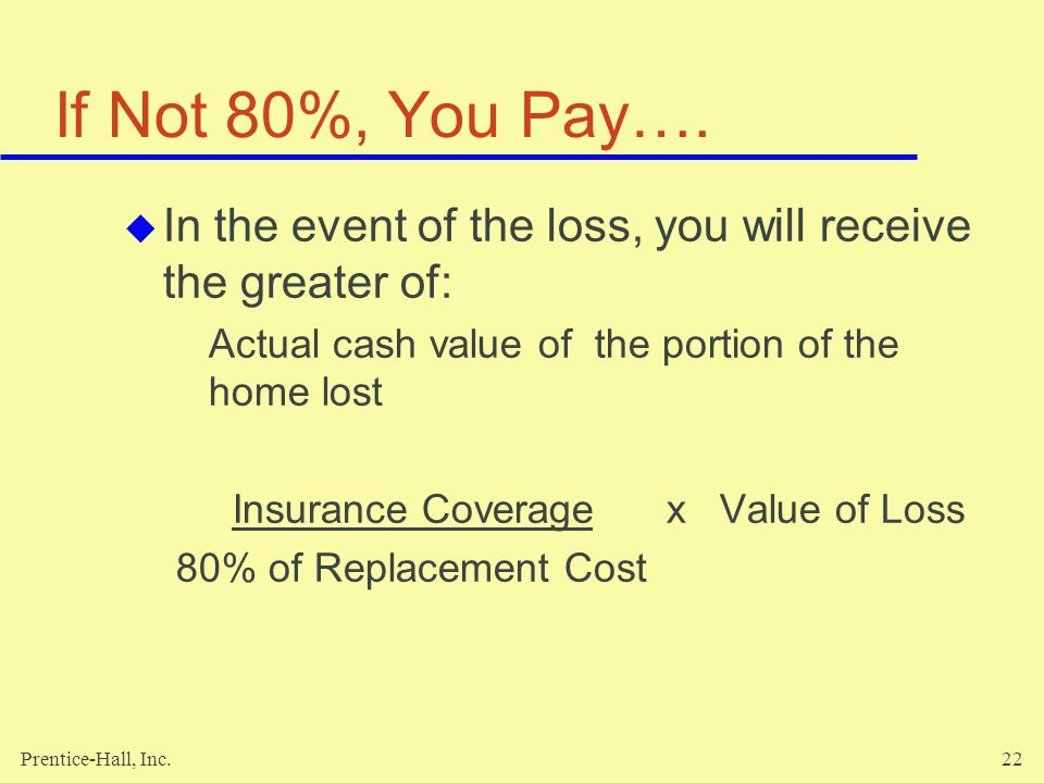 If Not 80%, You Pay…. In the event of the loss, you will receive the greater of: Actual cash value of the portion of the home lost.