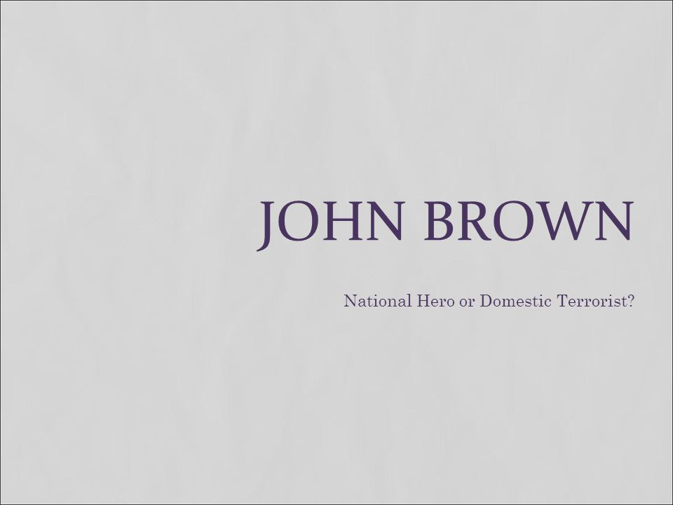JOHN BROWN National Hero or Domestic Terrorist