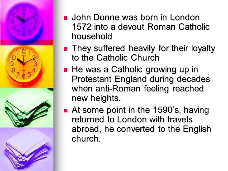John Donne was born in London 1572 into a devout Roman Catholic household