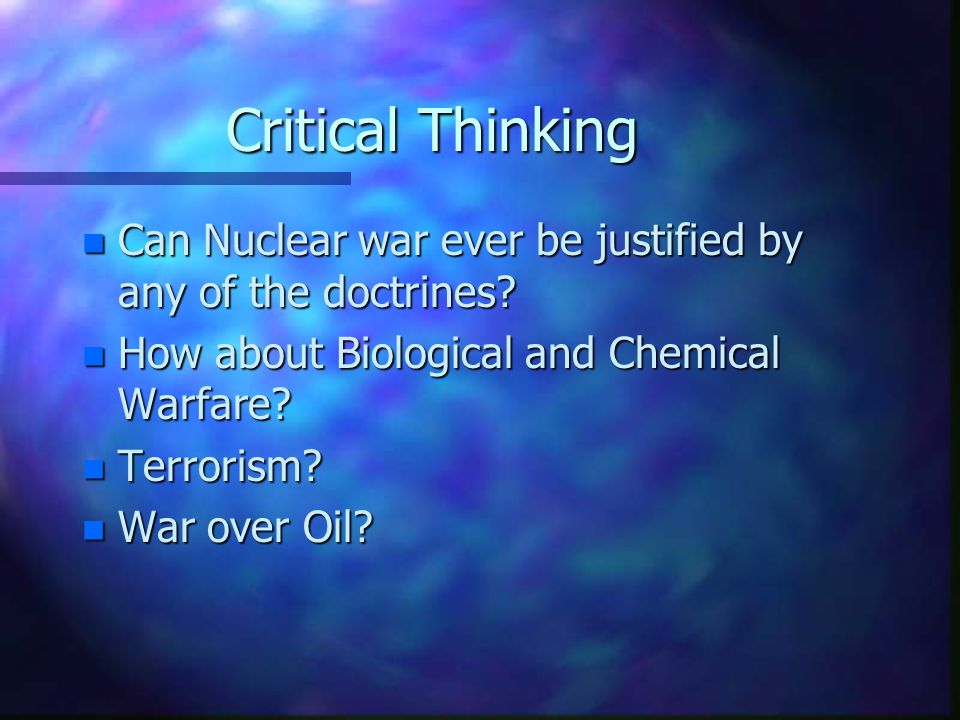 Critical Thinking Can Nuclear war ever be justified by any of the doctrines How about Biological and Chemical Warfare