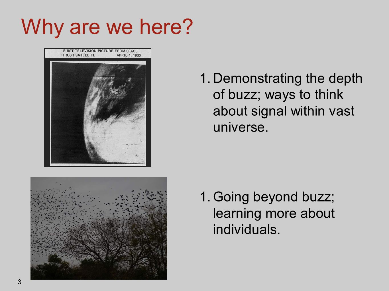 Why are we here Demonstrating the depth of buzz; ways to think about signal within vast universe.