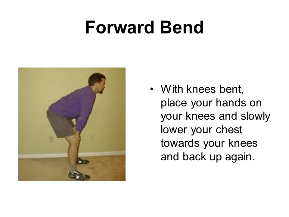 Forward Bend With knees bent, place your hands on your knees and slowly lower your chest towards your knees and back up again.