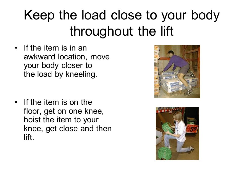 Keep the load close to your body throughout the lift