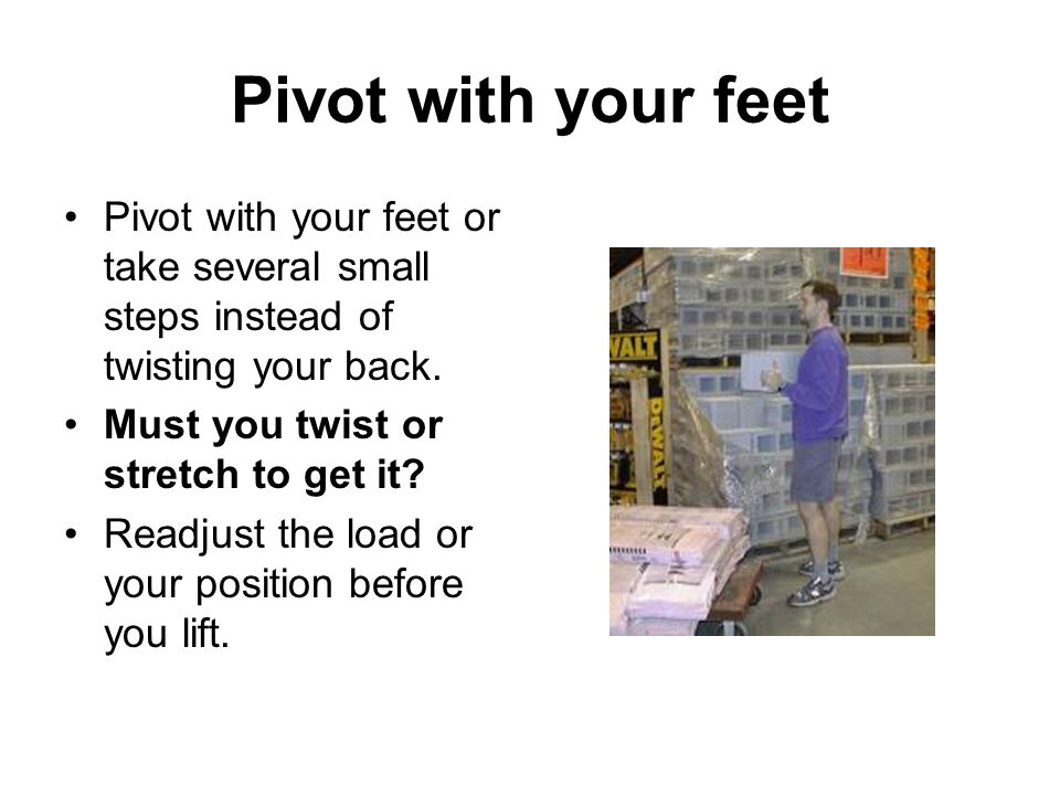 Pivot with your feet Pivot with your feet or take several small steps instead of twisting your back.