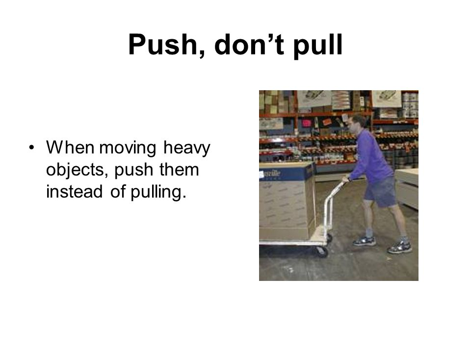 Push, don't pull When moving heavy objects, push them instead of pulling.