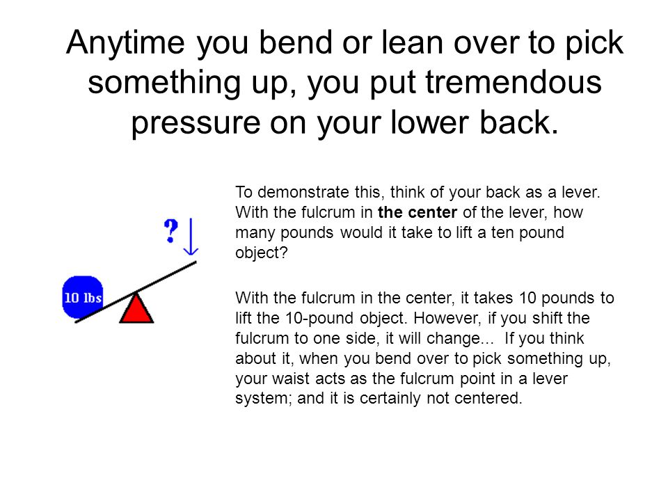 Anytime you bend or lean over to pick something up, you put tremendous pressure on your lower back.