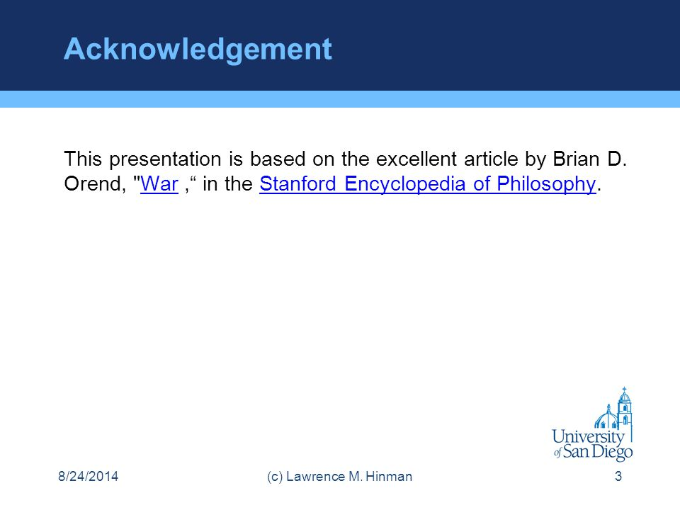 Acknowledgement This presentation is based on the excellent article by Brian D. Orend, War , in the Stanford Encyclopedia of Philosophy.
