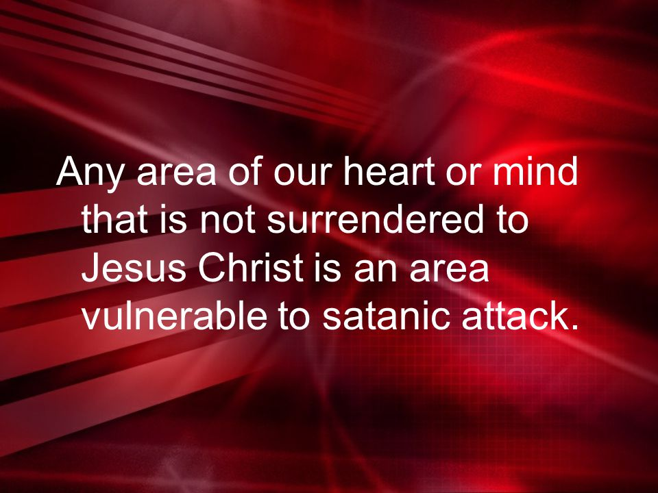 Any area of our heart or mind that is not surrendered to Jesus Christ is an area vulnerable to satanic attack.