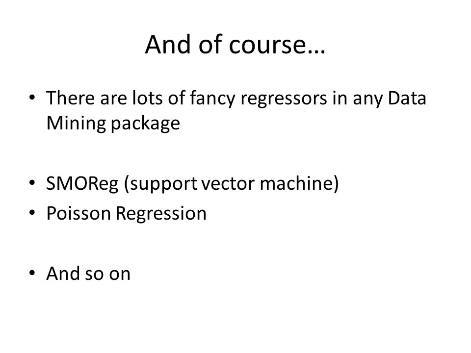 And of course… There are lots of fancy regressors in any Data Mining package. SMOReg (support vector machine)