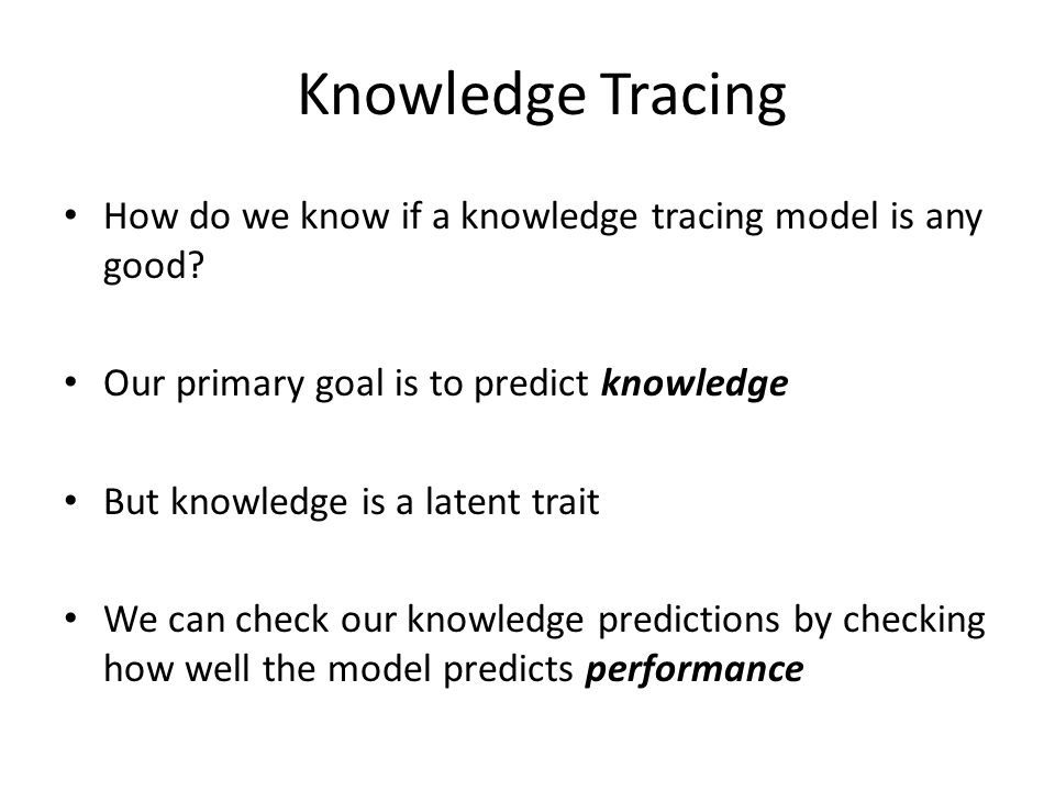 Knowledge Tracing How do we know if a knowledge tracing model is any good Our primary goal is to predict knowledge.