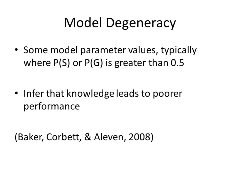 Model Degeneracy Some model parameter values, typically where P(S) or P(G) is greater than 0.5. Infer that knowledge leads to poorer performance.