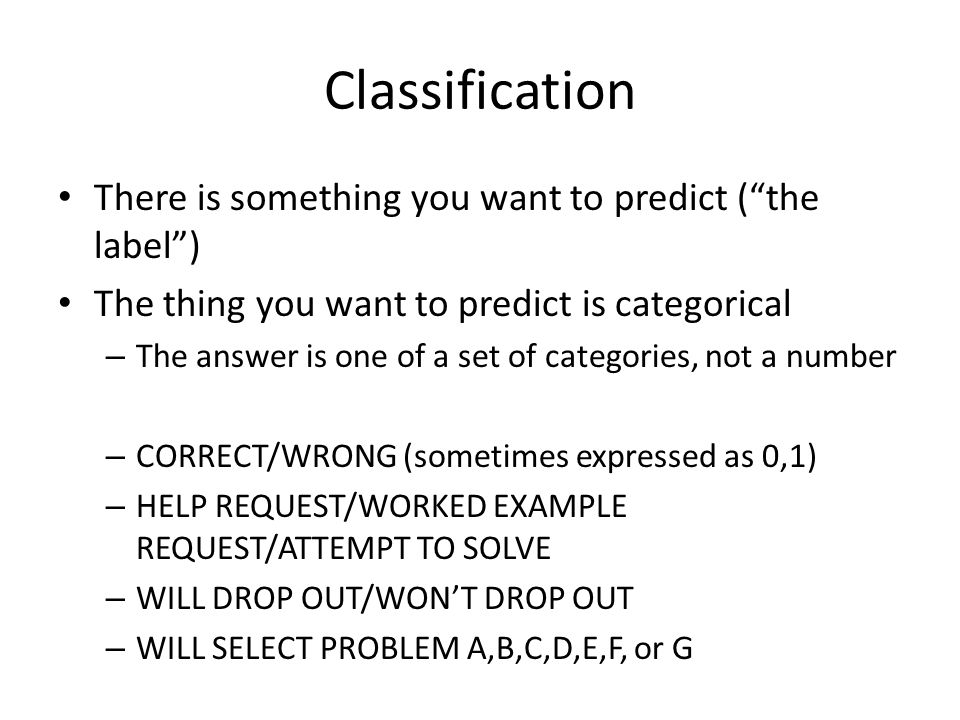 Classification There is something you want to predict ( the label )