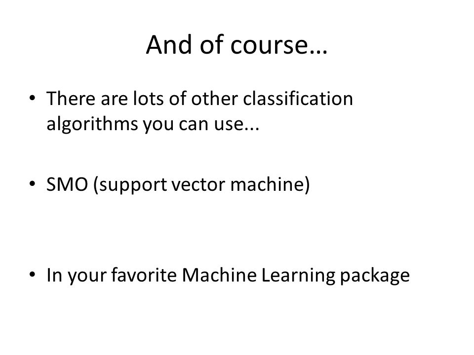 And of course… There are lots of other classification algorithms you can use... SMO (support vector machine)