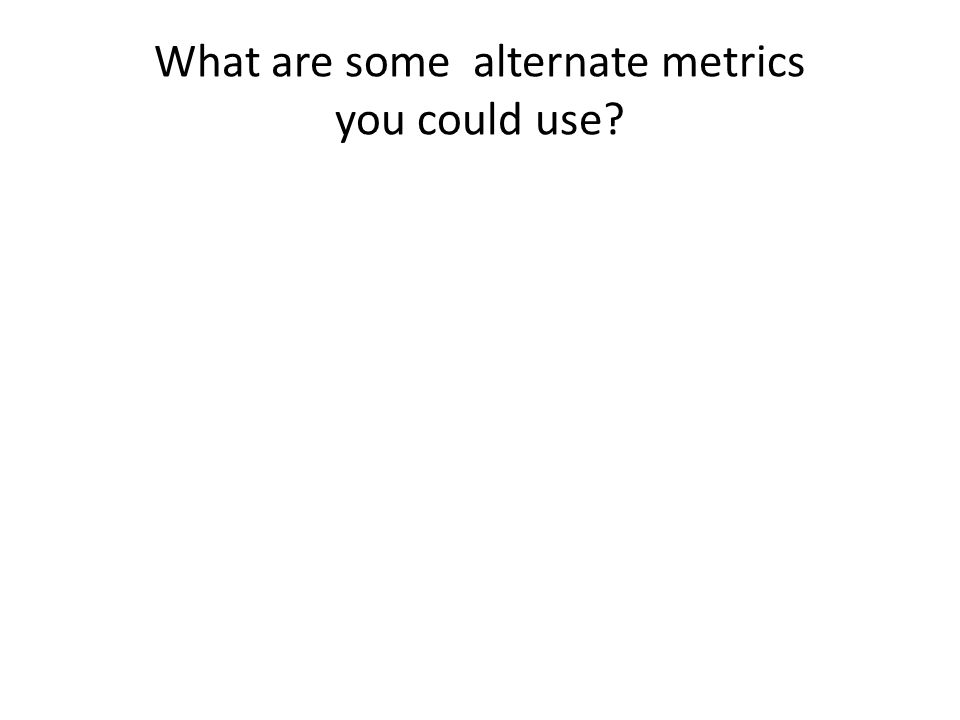 What are some alternate metrics you could use