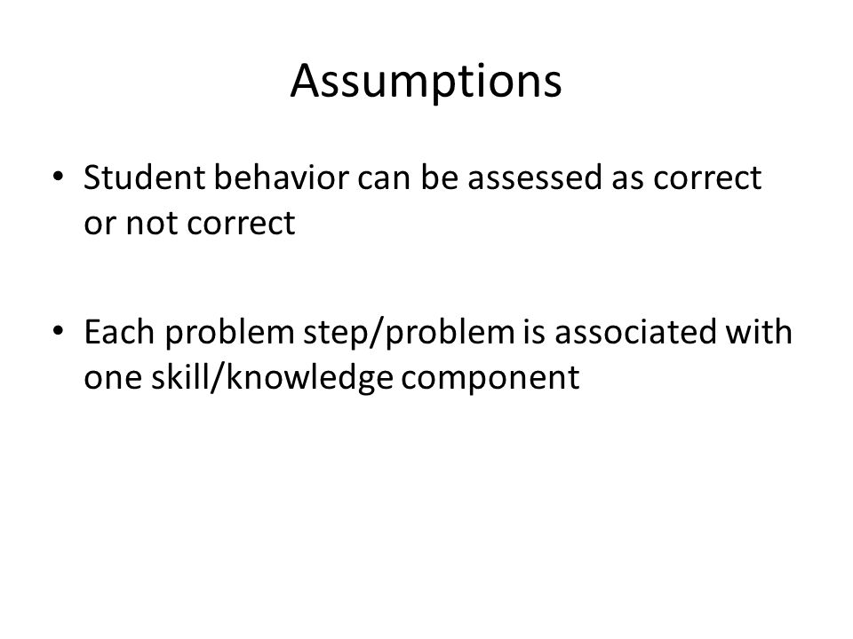 Assumptions Student behavior can be assessed as correct or not correct