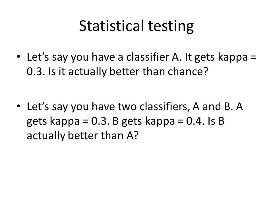 Statistical testing Let's say you have a classifier A. It gets kappa = 0.3. Is it actually better than chance
