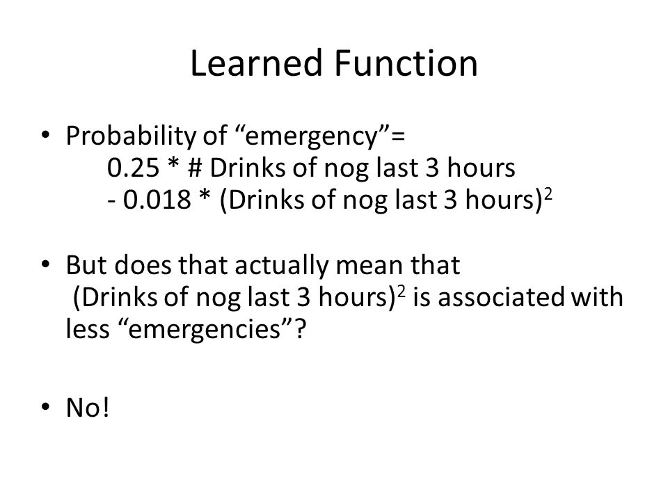 Learned Function Probability of emergency = 0.25 * # Drinks of nog last 3 hours - 0.018 * (Drinks of nog last 3 hours)2.