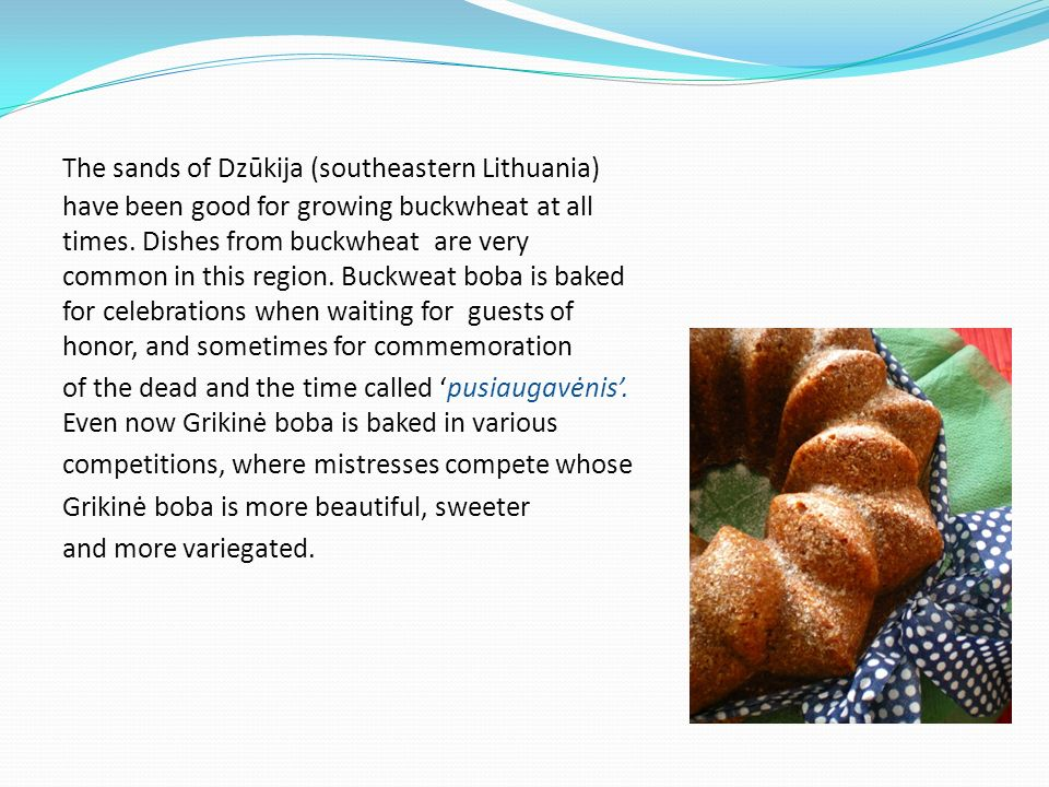The sands of Dzūkija (southeastern Lithuania) have been good for growing buckwheat at all times. Dishes from buckwheat are very common in this region. Buckweat boba is baked for celebrations when waiting for guests of honor, and sometimes for commemoration