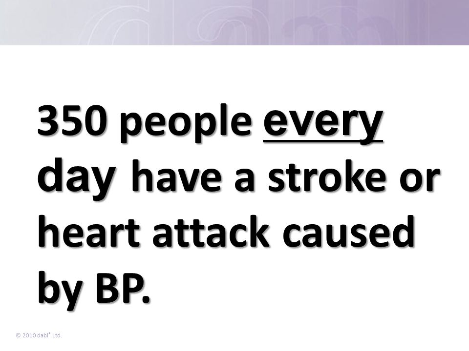 350 people every day have a stroke or heart attack caused by BP.