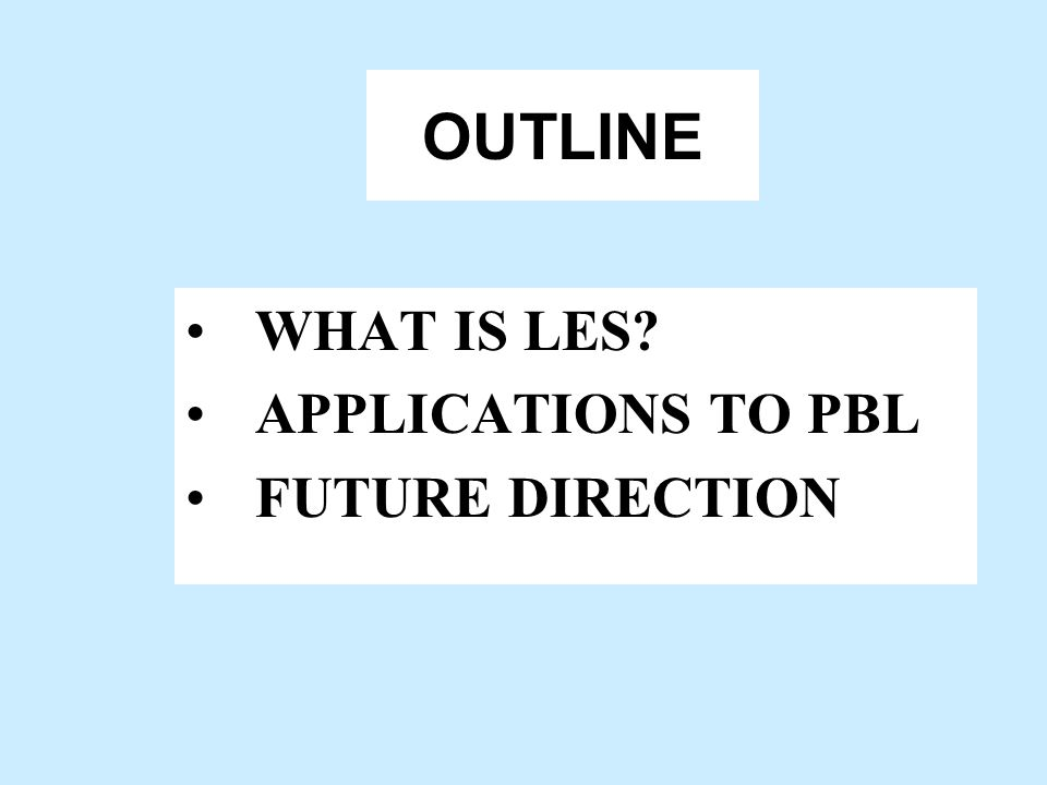 OUTLINE WHAT IS LES APPLICATIONS TO PBL FUTURE DIRECTION
