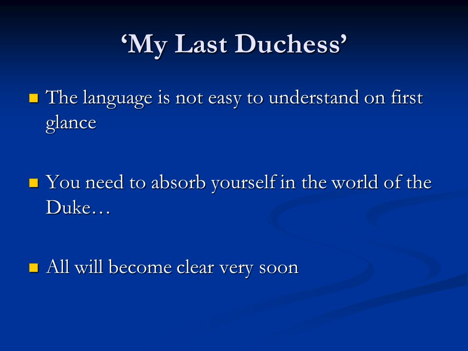 'My Last Duchess' The language is not easy to understand on first glance. You need to absorb yourself in the world of the Duke…