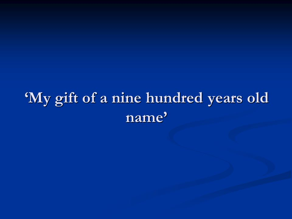 'My gift of a nine hundred years old name'