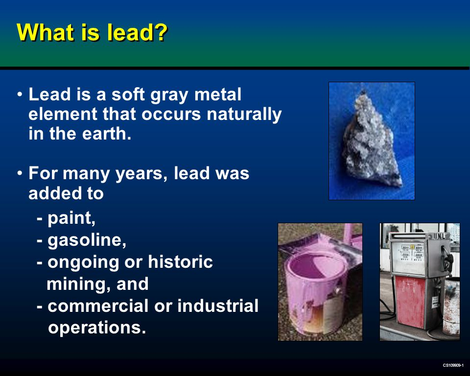 What is lead Lead is a soft gray metal element that occurs naturally in the earth. For many years, lead was added to.