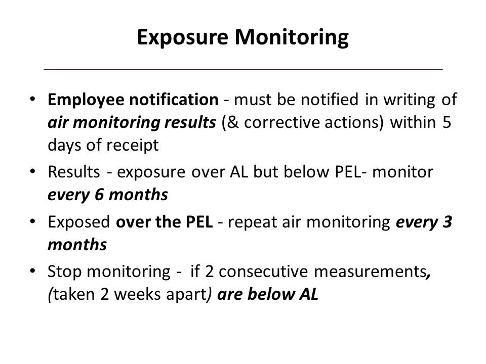 Exposure Monitoring Employee notification - must be notified in writing of air monitoring results (& corrective actions) within 5 days of receipt.