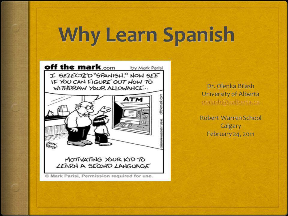Why Learn Spanish Dr. Olenka Bilash University of Alberta