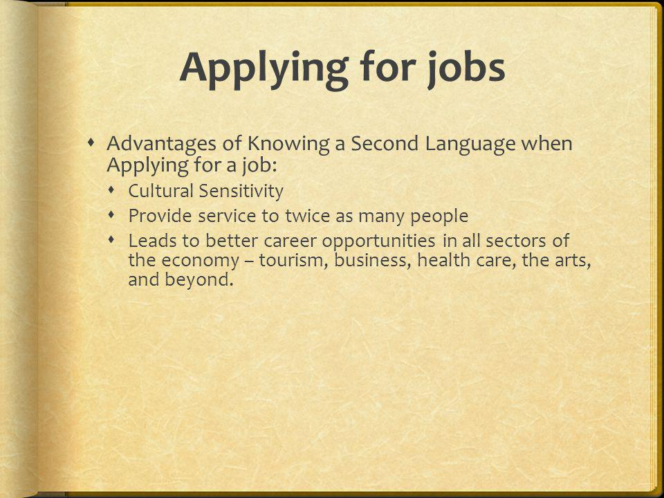 Applying for jobs Advantages of Knowing a Second Language when Applying for a job: Cultural Sensitivity.