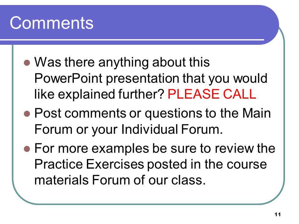Comments Was there anything about this PowerPoint presentation that you would like explained further PLEASE CALL.
