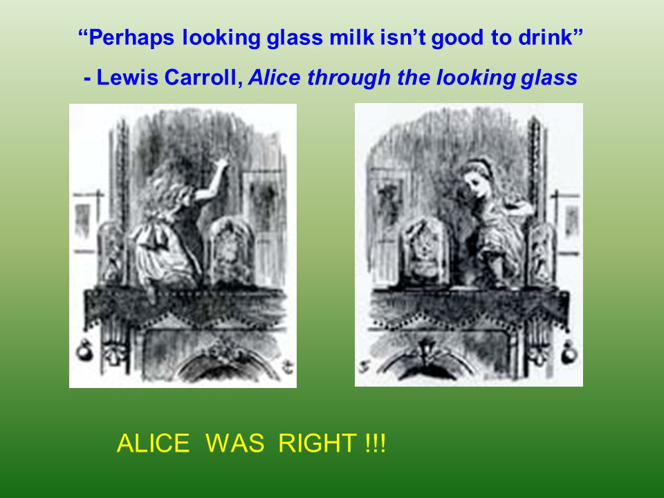 ALICE WAS RIGHT !!! Perhaps looking glass milk isn't good to drink