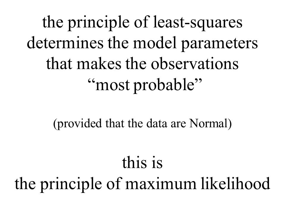 the principle of least-squares determines the model parameters that makes the observations most probable (provided that the data are Normal) this is the principle of maximum likelihood