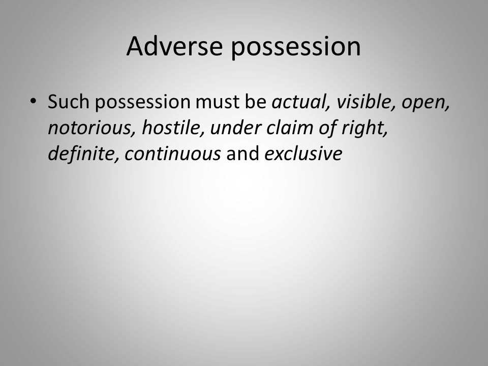 Adverse possession Such possession must be actual, visible, open, notorious, hostile, under claim of right, definite, continuous and exclusive.