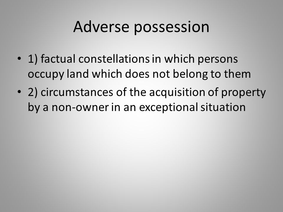 Adverse possession 1) factual constellations in which persons occupy land which does not belong to them.