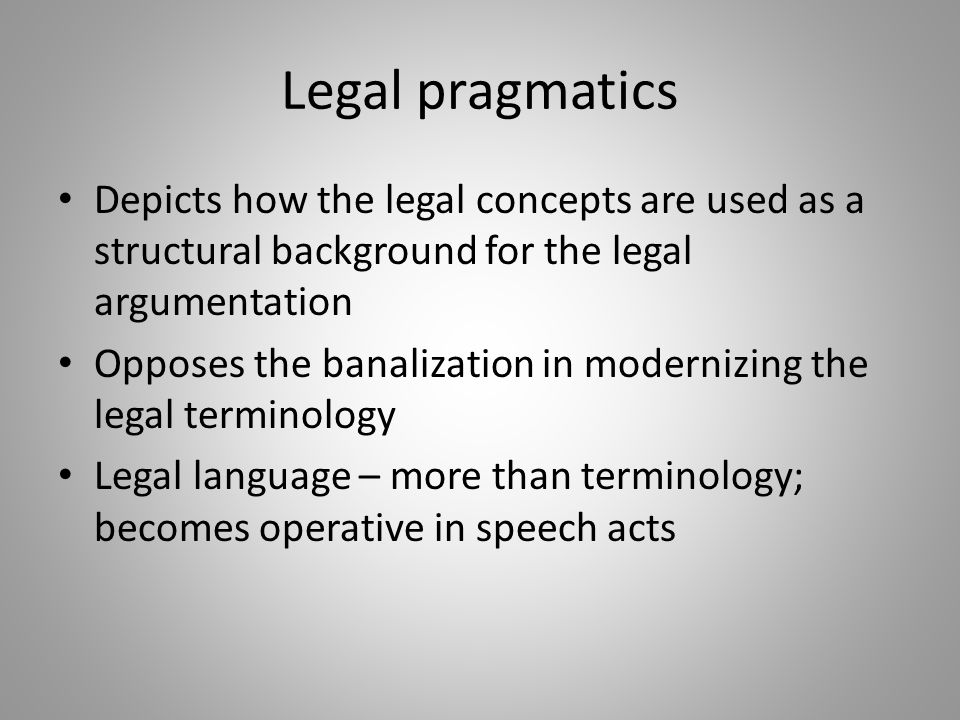 Legal pragmatics Depicts how the legal concepts are used as a structural background for the legal argumentation.