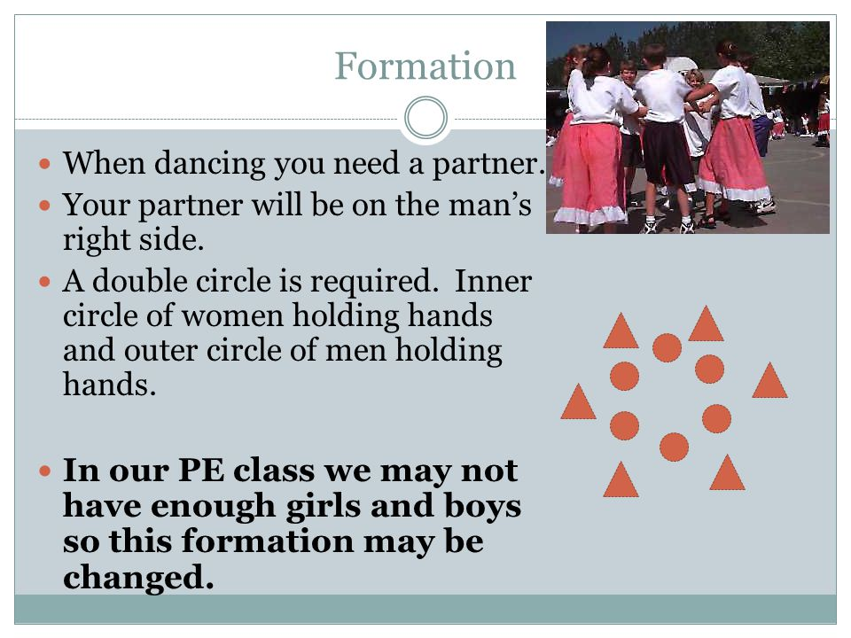 Formation When dancing you need a partner. Your partner will be on the man's right side.