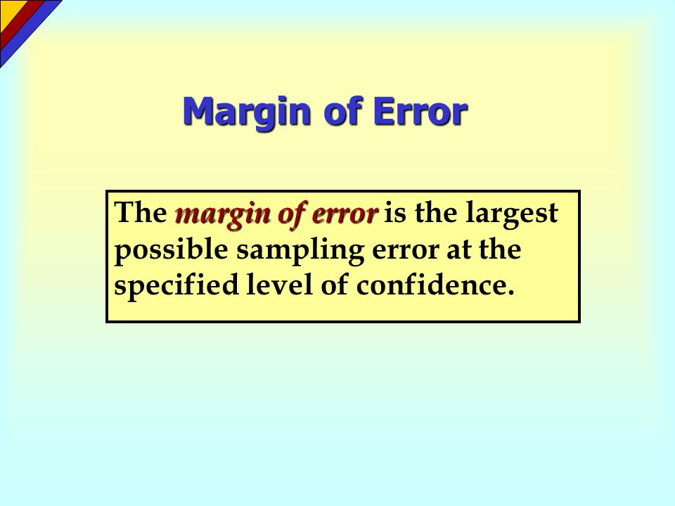Margin of Error The margin of error is the largest possible sampling error at the specified level of confidence.