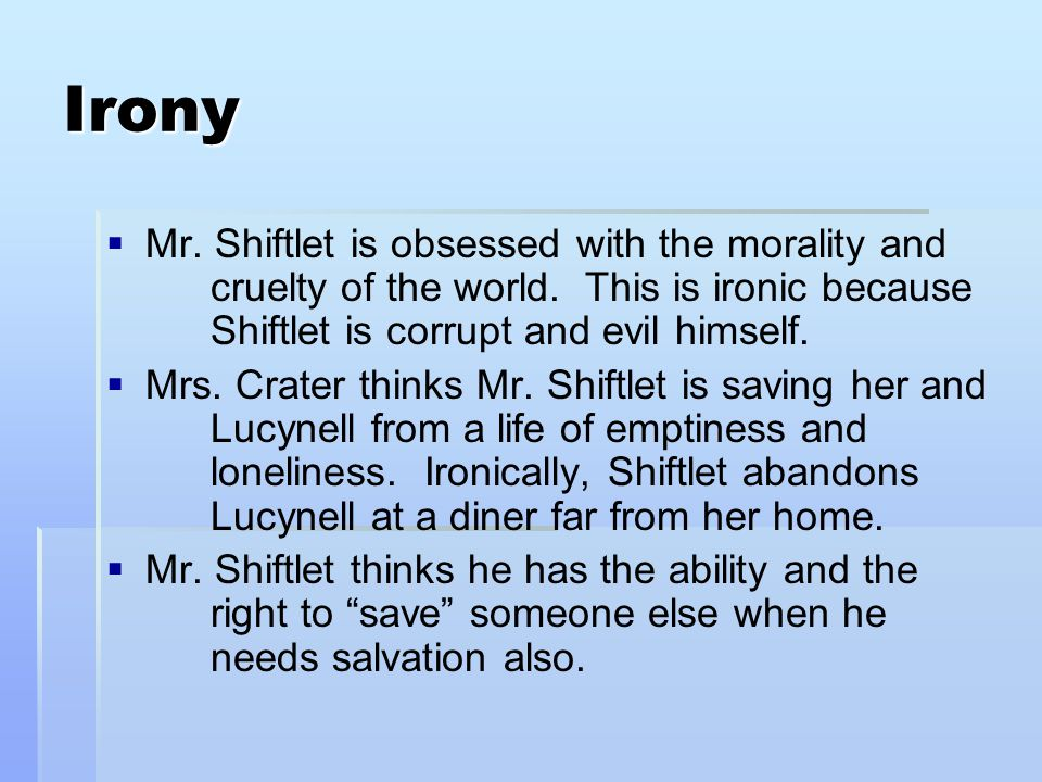 Irony Mr. Shiftlet is obsessed with the morality and cruelty of the world. This is ironic because Shiftlet is corrupt and evil himself.