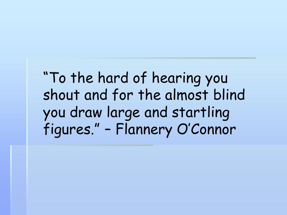 To the hard of hearing you shout and for the almost blind you draw large and startling figures. – Flannery O'Connor