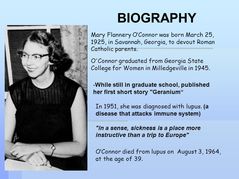 BIOGRAPHY Mary Flannery O'Connor was born March 25, 1925, in Savannah, Georgia, to devout Roman Catholic parents.