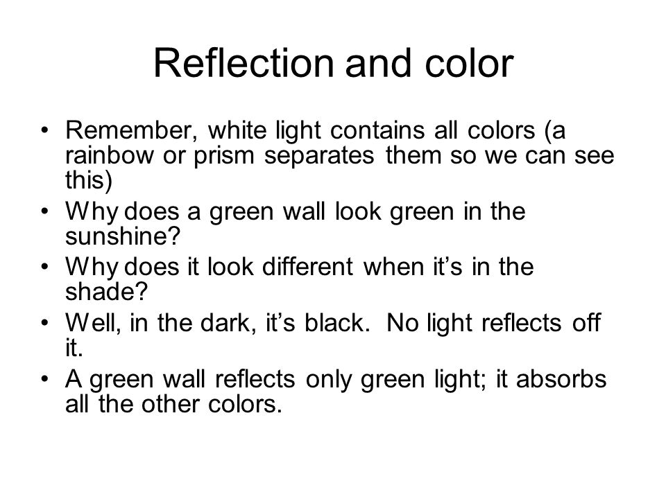 Reflection and color Remember, white light contains all colors (a rainbow or prism separates them so we can see this)