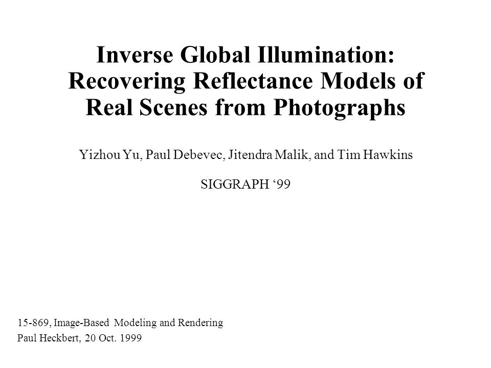Inverse Global Illumination: Recovering Reflectance Models of Real Scenes from Photographs Yizhou Yu, Paul Debevec, Jitendra Malik, and Tim Hawkins SIGGRAPH '99