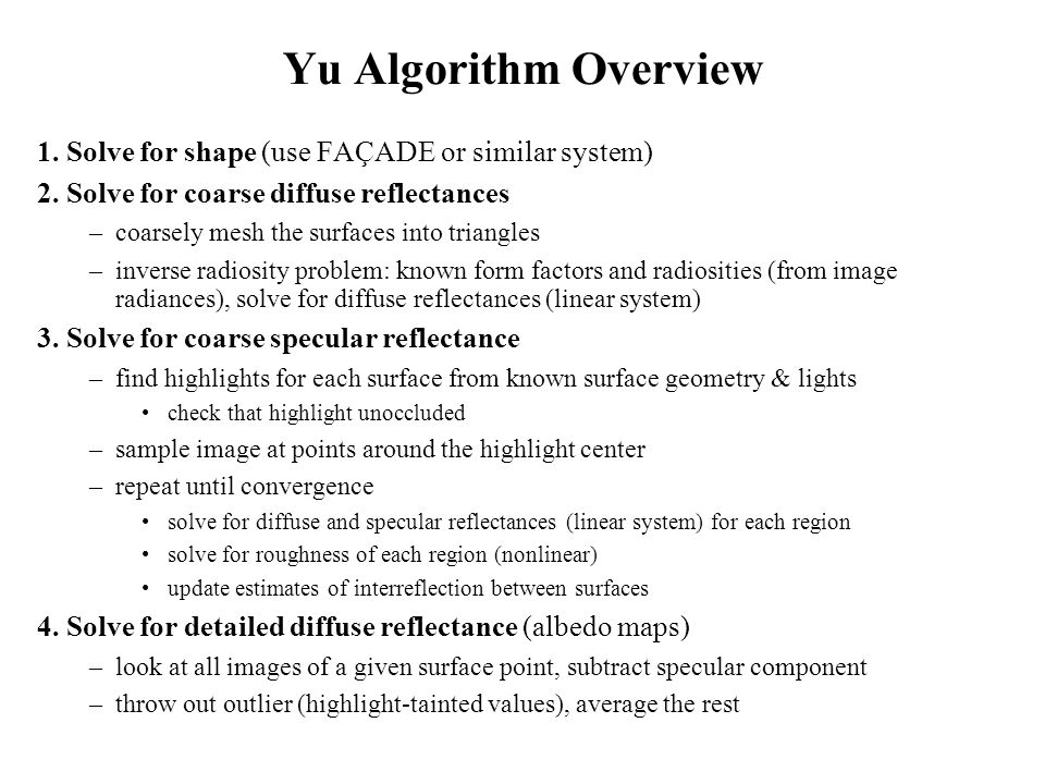 Yu Algorithm Overview 1. Solve for shape (use FAÇADE or similar system) 2. Solve for coarse diffuse reflectances.