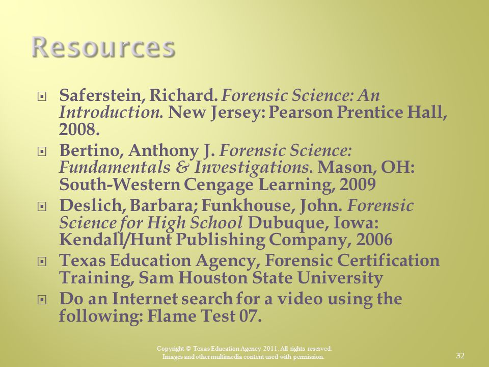 Resources Saferstein, Richard. Forensic Science: An Introduction. New Jersey: Pearson Prentice Hall, 2008.