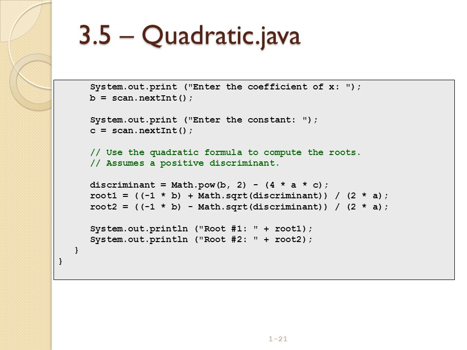 3.5 – Quadratic.java System.out.print ( Enter the coefficient of x: ); b = scan.nextInt(); System.out.print ( Enter the constant: );