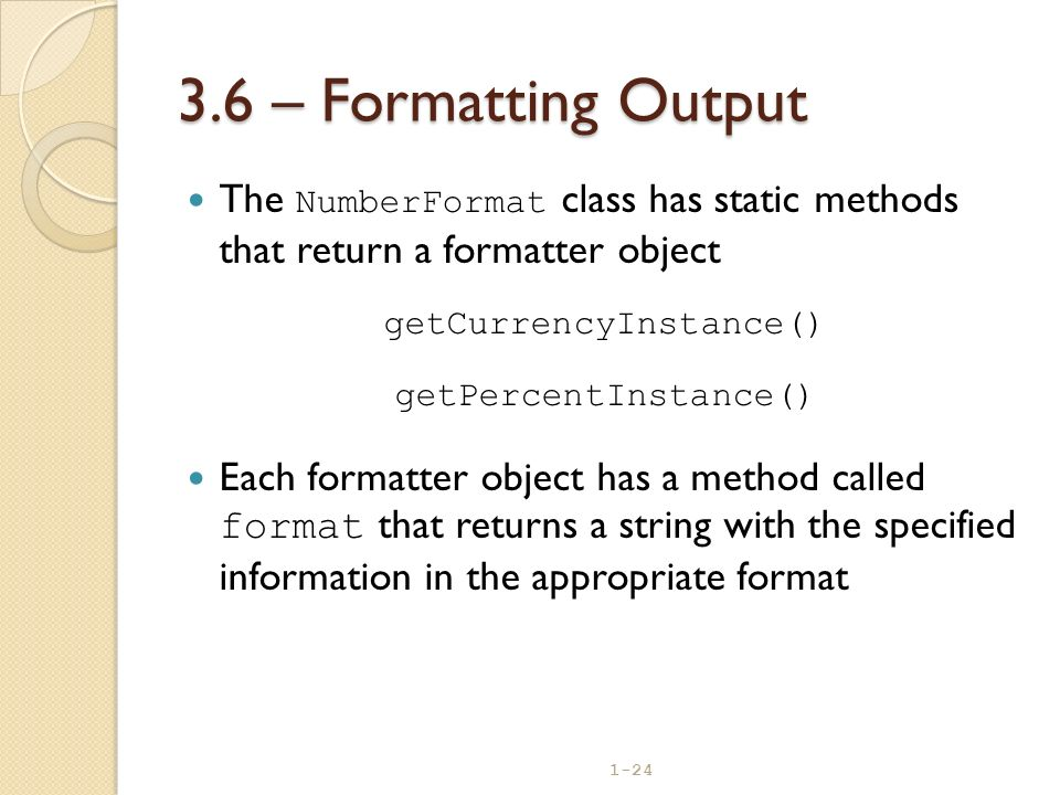 3.6 – Formatting Output The NumberFormat class has static methods that return a formatter object. getCurrencyInstance()