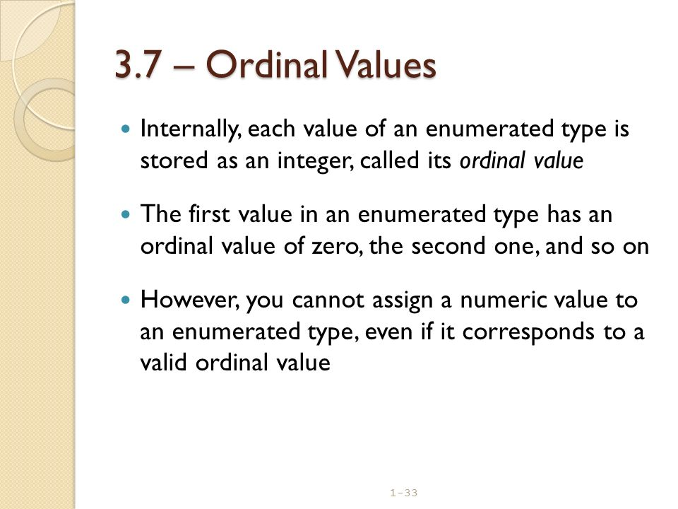 3.7 – Ordinal Values Internally, each value of an enumerated type is stored as an integer, called its ordinal value.