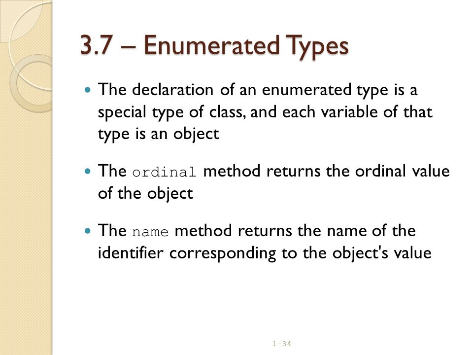 3.7 – Enumerated Types The declaration of an enumerated type is a special type of class, and each variable of that type is an object.