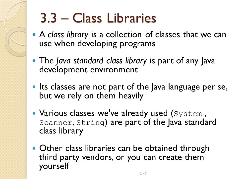 3.3 – Class Libraries A class library is a collection of classes that we can use when developing programs.